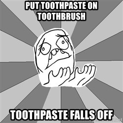 Whyyy??? - put toothpaste on toothbrush toothpaste falls off