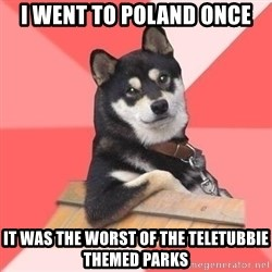 Cool Dog - I went to Poland once It was the worst of the teletubbie themed parks