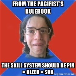 TRUE GAME NERD - from The Pacifist's rulebook The skill system should be Pin = Bleed = sub