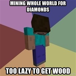Depressed Minecraft Guy - Mining whole world for diamonds Too lazy to get wood