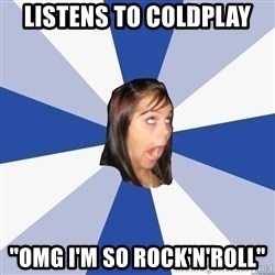 "Annoying Facebook Girl - LISTENs TO COLDPLAY ""OMG I'M SO ROCK'N'ROLL"""