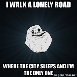 ForeverAloneRussian - I walk a lonely road Where the city sleeps and I'm the only one