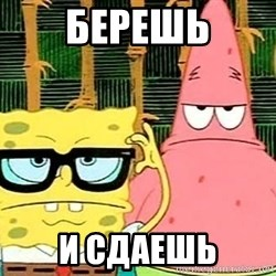 Serious Spongebob - Берешь и сдаешь