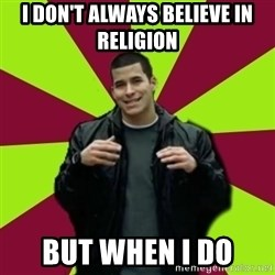 Contradictory Chris - i don't always believe in religion but when i do