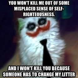 JokerCat - You won't kill me out of some misplaced sense of self-righteousness. And I won't kill you because someone has to change my litter