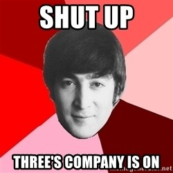 John Lennon Meme - Shut UP THree's Company is on