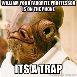 Ackbar - William your favorite Proffessor is on the phone Its a trap