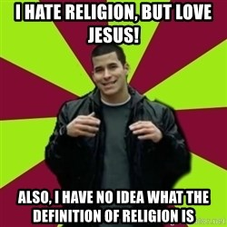 Contradictory Chris - I hate religion, but love Jesus! Also, I have no idea what the definition of religion is