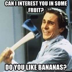 Patrick Bateman With Axe - Can i interest you in some fruit? DO you like bananas?