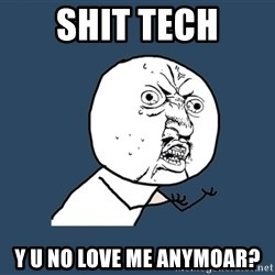 Y U No - Shit Tech y u no love me anymoar?