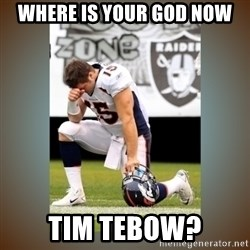 Had To Tebow - WHERE IS YOUR GOD NOW TIM TEBOW?