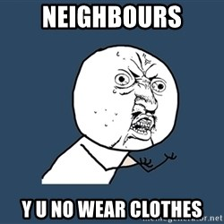 Y U No - Neighbours y u no wear clothes