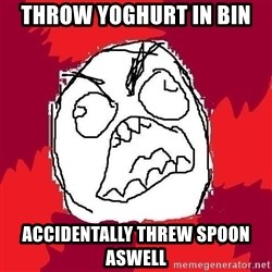 Rage FU - throw yoghurt in bin accidentally threw spoon aswell