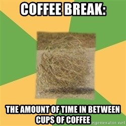 Busy Tumbleweed - coffee break: the amount of time in between cups of coffee