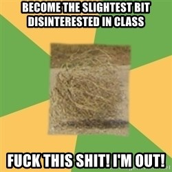 Busy Tumbleweed - Become the slightest bit disinterested in class fuck this shit! i'm out!
