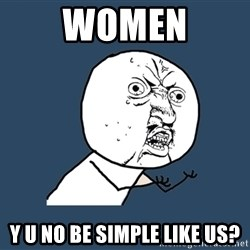 Y U No - WOMEN y u no be simple like us?