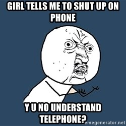 Y U No - Girl tells me to shut up on phone Y U NO UNDERSTAND TELEPHONE?