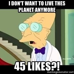 I dont want to live on this planet - I DON'T WANT TO LIVE THES PLANET ANYMORE 45 LIKES?!