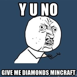 Y U No - Y u nO Give me DIAMONDS mincraft