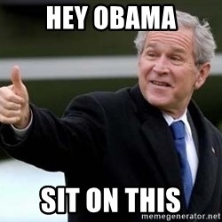 nice try bush bush - Hey OBAMA SIT ON THIS