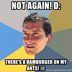 Bear Grylls - Not again! d: there's a hamburger on my ants! :@