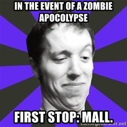 Games Prepared Me Geek - in the event of a zombie apocolypse  first stop: mall.