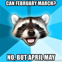Lame Pun Coon - can february march? no, but april may