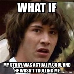 Conspiracy Keanu - what if my story was actually cool and he wasn't trolling me