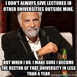 The Most Interesting Man In The World - I don't always gıve lectures ın other universities outside mine,  But when ı do, I make sure ı become the rector of that university ın less than a year