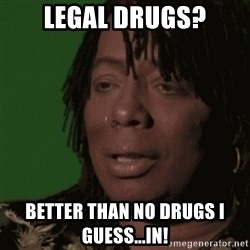 Rick James - Legal drugs? Better than no drugs I guess...in!