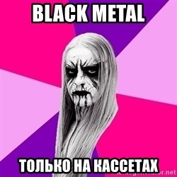 Black Metal Fashionista - Black metal только на кассетах