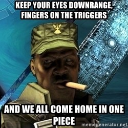 Sargeant Major Johnson - keep your eyes downrange, fingers on the triggers and we all come home in one piece