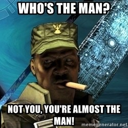Sargeant Major Johnson - Who's the man? not you, You're almost the man!
