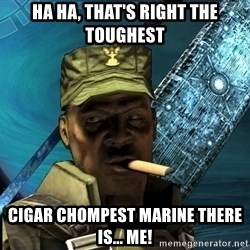 Sargeant Major Johnson - Ha ha, that's right The toughest cigar chompest marine there is... ME!
