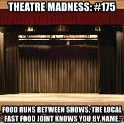 Theatre Madness - Theatre madness: #175 Food runs between shows. The local fast food joint knows you by name.