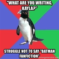 """Comic Book Addict Penguin - """"what are you writing, kayla?"""" struggle not to say """"batman fanfiction"""""""
