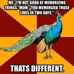 """Thespian Peacock - ME: """"i'm not good at memorizing things.""""MOM: """"You memorized those lines in two days."""" thats different."""