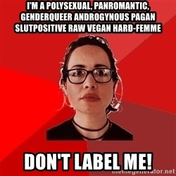 Liberal Douche Garofalo - i'm a polysexual, panromantic, genderqueer androgynous pagan slutpositive raw vegan hard-femme don't label me!