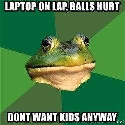 Foul Bachelor Frog - laptop on lap, balls hurt dont want kids anyway