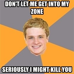 Advice Peeta - don't let me get into my zone seriously i might kill you