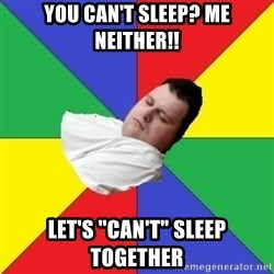 """Sleep-man - You Can't sleep? me neither!! Let's """"can't"""" sleep together"""
