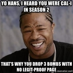 xzibit-yo-dawg - YO HANS, I heard you were CAL-i in season 2 That's why you drop 3 bombs with no legit-proof page