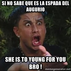 She's too young for you brah - Si no sabe que es la espada del augurio she is to young for you bro !