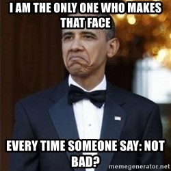 Not Bad Obama - I am the only one who makes that face every TIME someone SAY: NOT BAD?