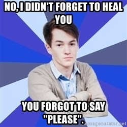 """Victor the Vengeful - No, I didn't forget to heal you You forgot to say """"Please""""."""