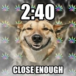 Stoner Dog - 2:40 close enough