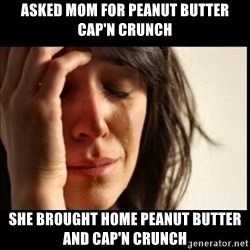 First World Problems - Asked Mom for Peanut Butter Cap'n Crunch She brought home Peanut Butter and Cap'n Crunch