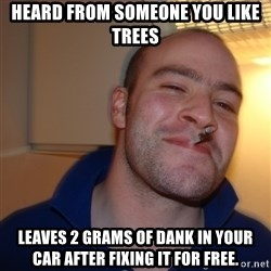 Good Guy Greg - Heard from someone you like trees Leaves 2 grams of dank in your car after fixing it for free.