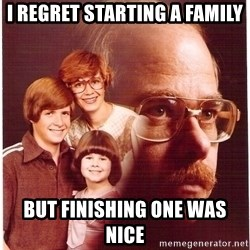 Vengeance Dad - I regret starting a family but finishing one was nice