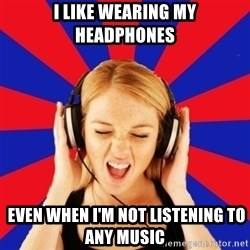 Questionable Music Lover - I like wearing my headphones  EVEN WHEN I'M NOT LISTENING TO ANY MUSIC